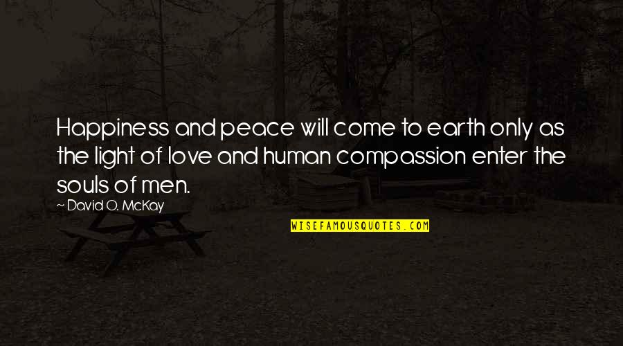 Peace Love And Light Quotes By David O. McKay: Happiness and peace will come to earth only