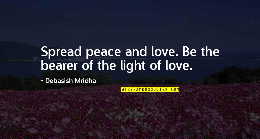 Peace Love And Light Quotes By Debasish Mridha: Spread peace and love. Be the bearer of