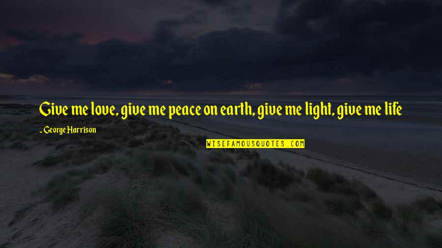 Peace Love And Light Quotes By George Harrison: Give me love, give me peace on earth,