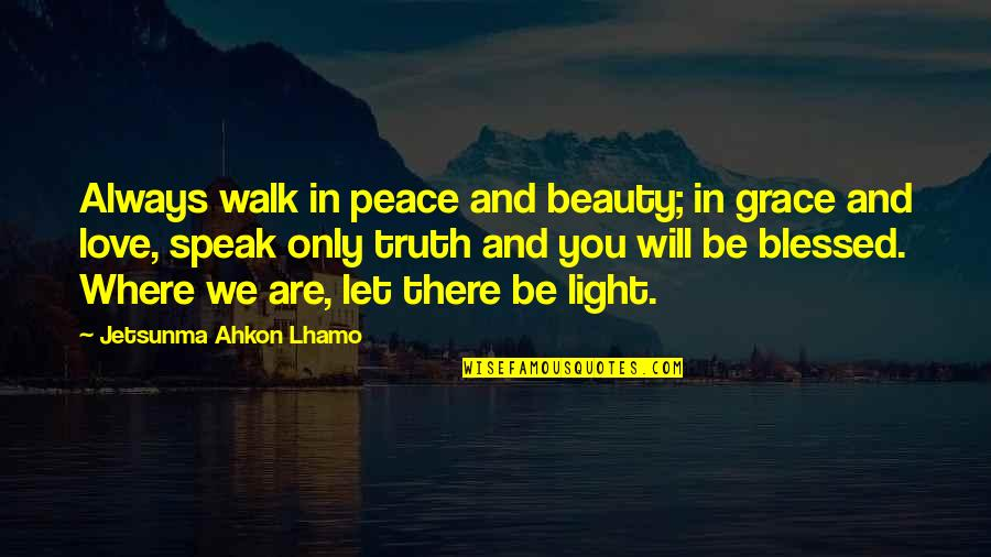 Peace Love And Light Quotes By Jetsunma Ahkon Lhamo: Always walk in peace and beauty; in grace