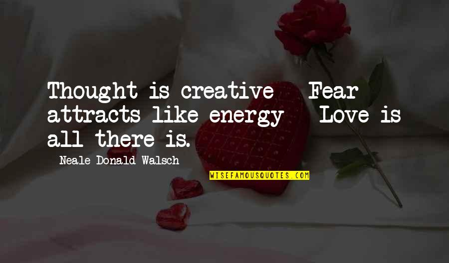 Peace Love And Light Quotes By Neale Donald Walsch: Thought is creative - Fear attracts like energy
