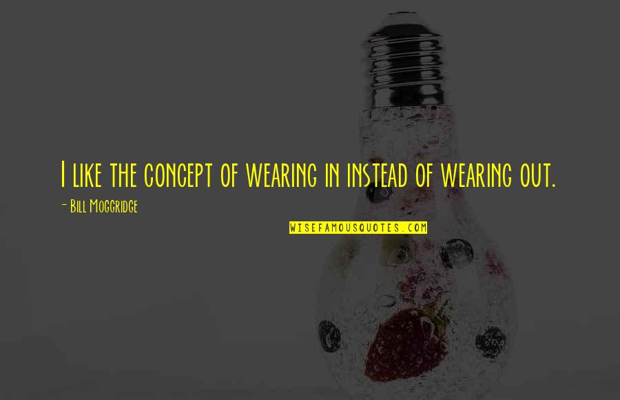 Peace Of Mind And Body Quotes By Bill Moggridge: I like the concept of wearing in instead