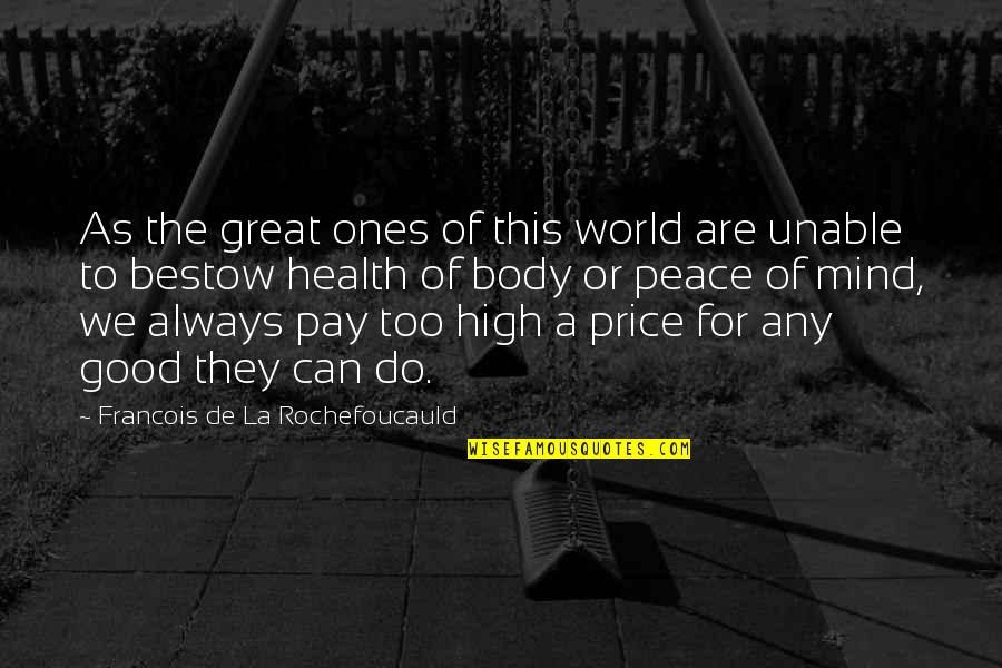 Peace Of Mind And Body Quotes By Francois De La Rochefoucauld: As the great ones of this world are