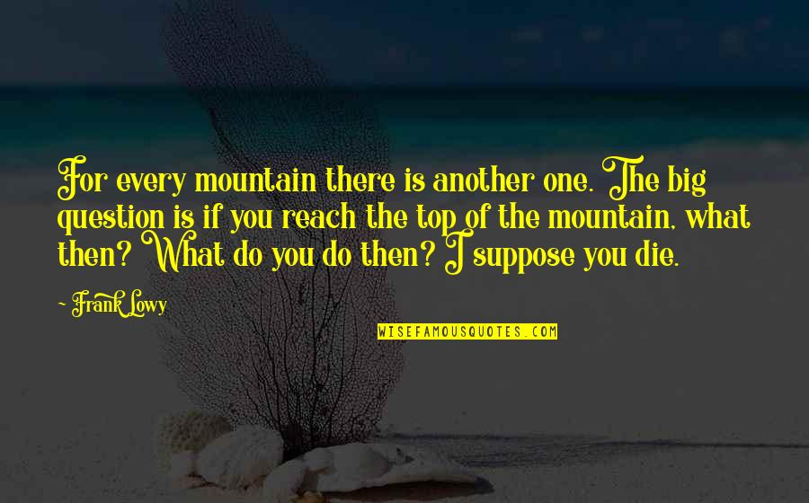 Peace Of Mind And Body Quotes By Frank Lowy: For every mountain there is another one. The