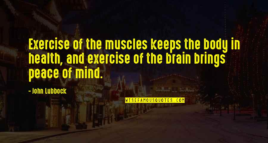 Peace Of Mind And Body Quotes By John Lubbock: Exercise of the muscles keeps the body in