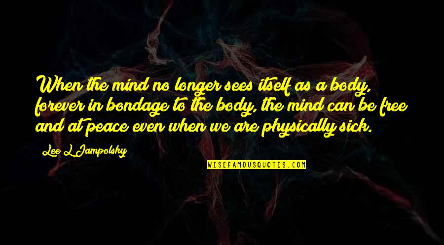 Peace Of Mind And Body Quotes By Lee L Jampolsky: When the mind no longer sees itself as