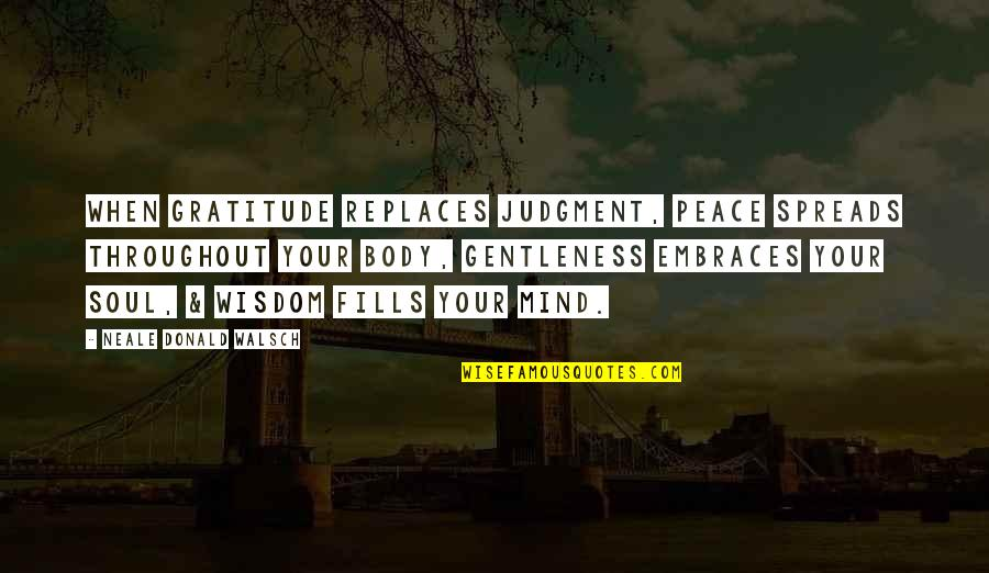 Peace Of Mind And Body Quotes By Neale Donald Walsch: When gratitude replaces judgment, peace spreads throughout your