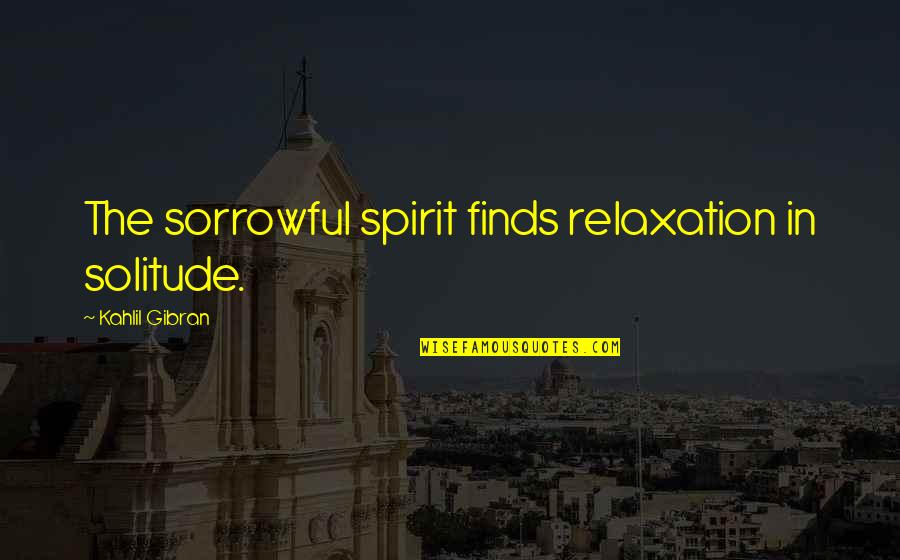 Peaceful Election Quotes By Kahlil Gibran: The sorrowful spirit finds relaxation in solitude.
