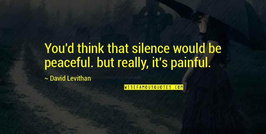 Peaceful Moments Quotes By David Levithan: You'd think that silence would be peaceful. but