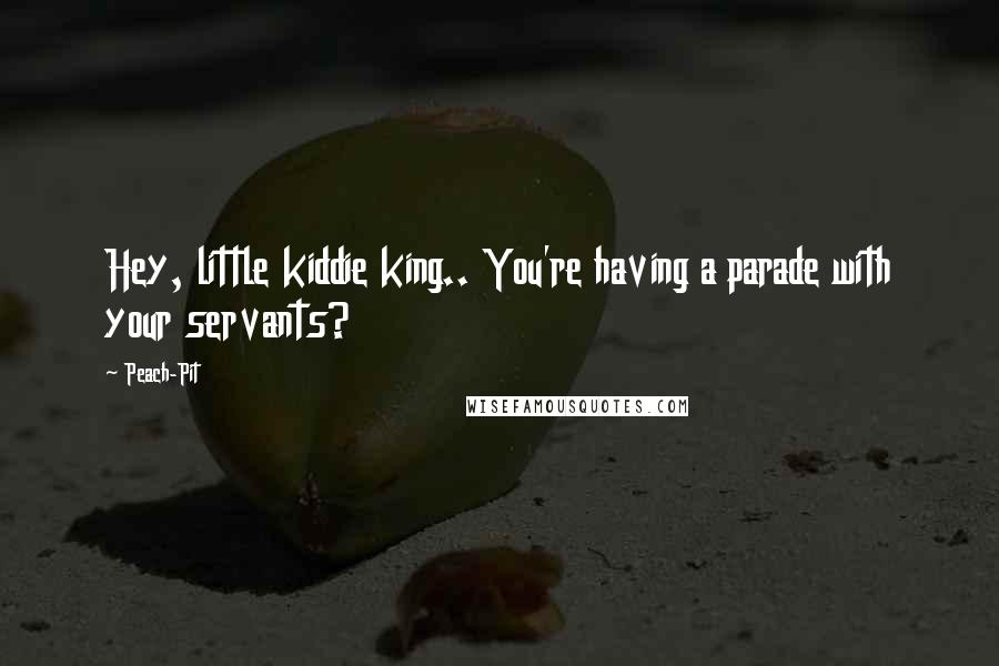 Peach-Pit quotes: Hey, little kiddie king.. You're having a parade with your servants?