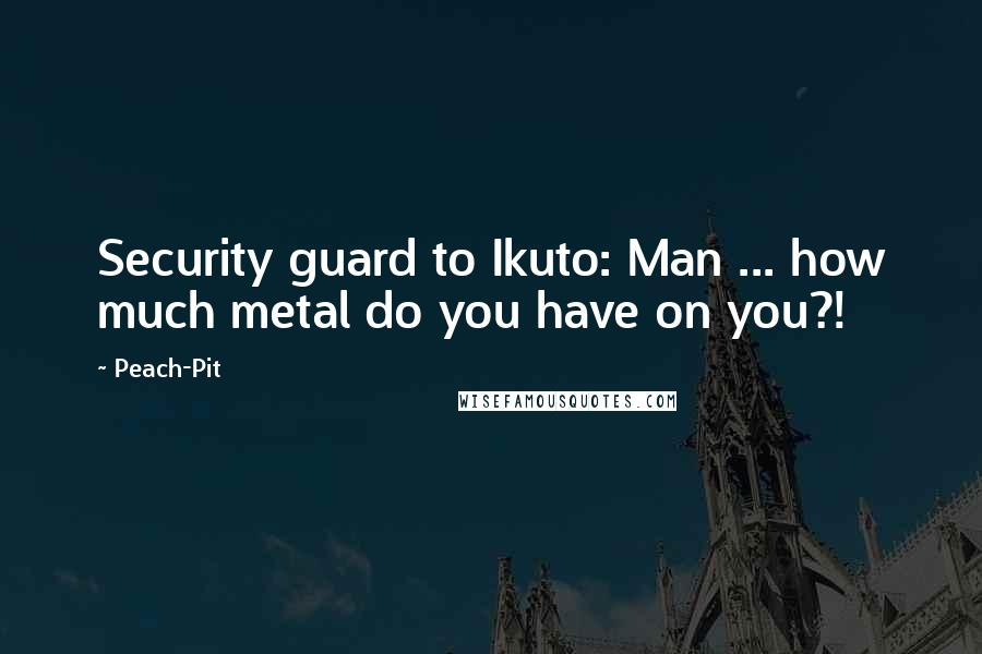Peach-Pit quotes: Security guard to Ikuto: Man ... how much metal do you have on you?!