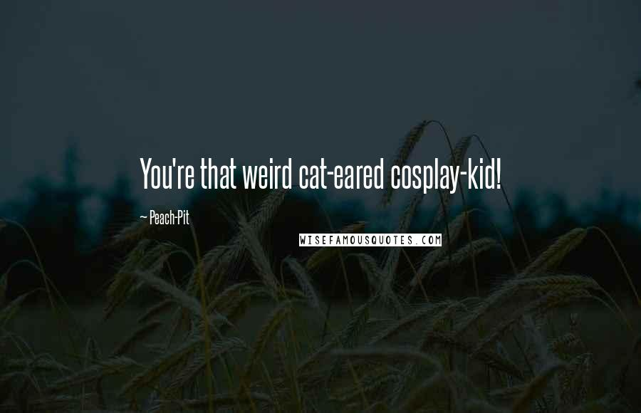Peach-Pit quotes: You're that weird cat-eared cosplay-kid!