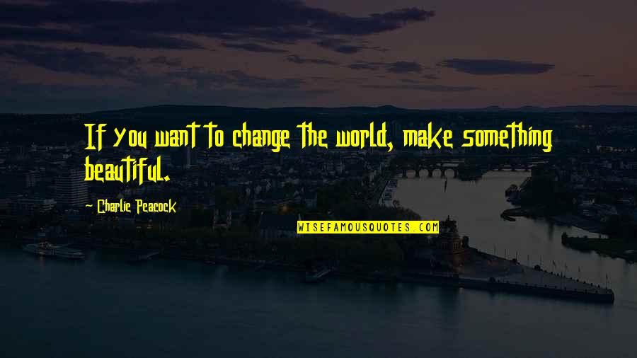 Peacock Quotes By Charlie Peacock: If you want to change the world, make