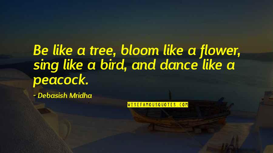 Peacock Quotes By Debasish Mridha: Be like a tree, bloom like a flower,