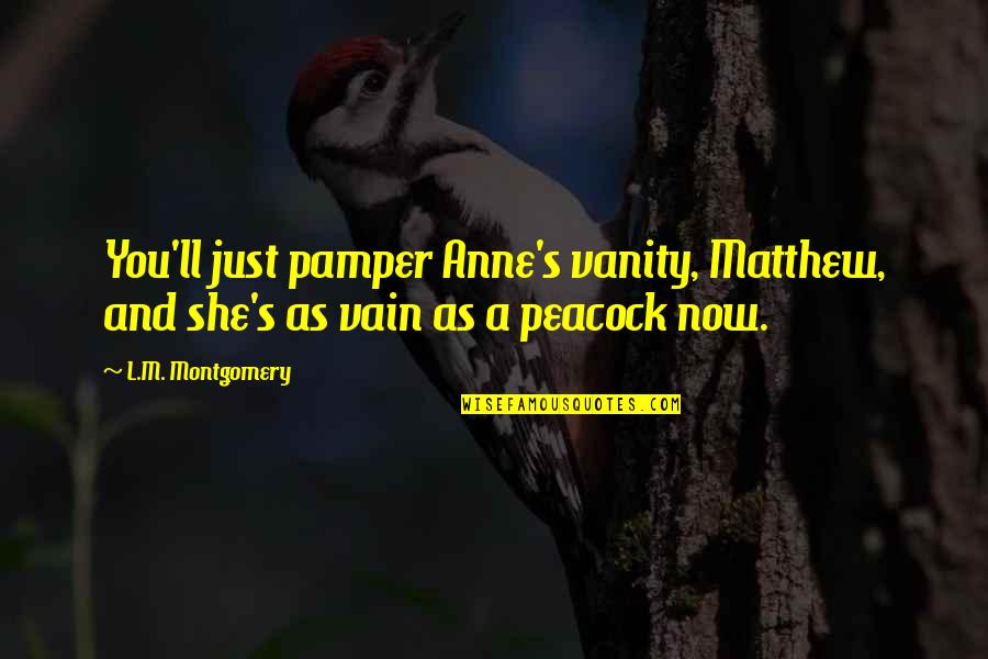 Peacock Quotes By L.M. Montgomery: You'll just pamper Anne's vanity, Matthew, and she's