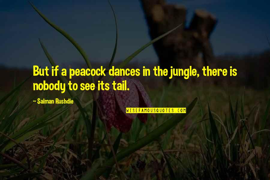 Peacock Quotes By Salman Rushdie: But if a peacock dances in the jungle,