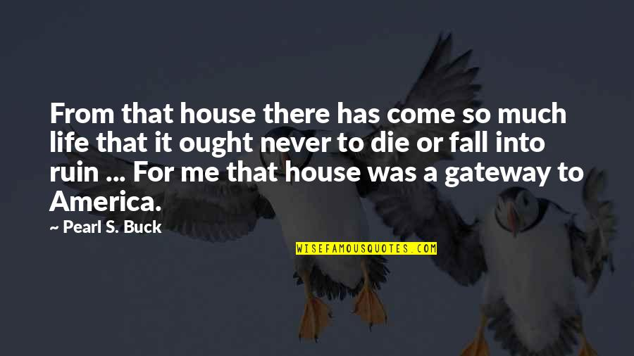 Pearl Buck Quotes By Pearl S. Buck: From that house there has come so much