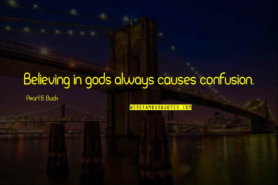 Pearl Buck Quotes By Pearl S. Buck: Believing in gods always causes confusion.