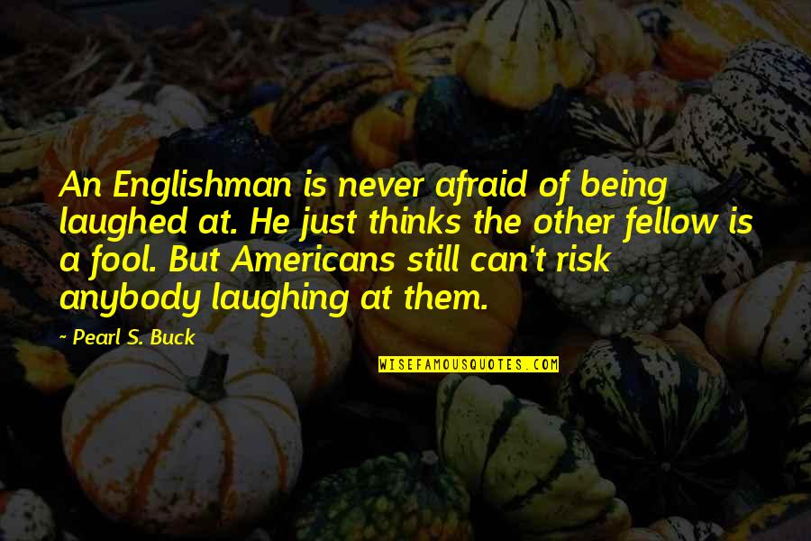 Pearl Buck Quotes By Pearl S. Buck: An Englishman is never afraid of being laughed