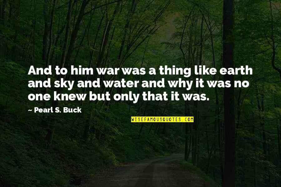 Pearl Buck Quotes By Pearl S. Buck: And to him war was a thing like