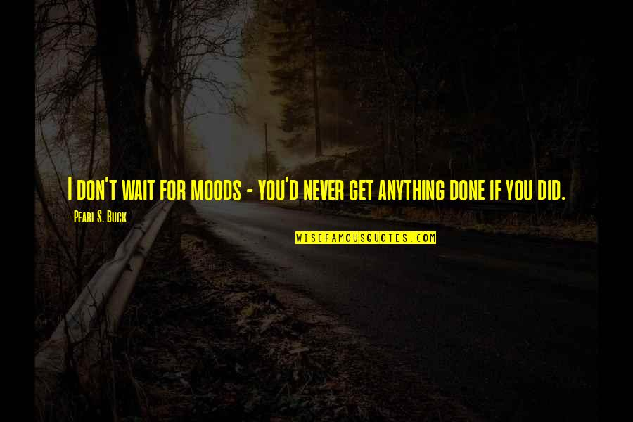 Pearl Buck Quotes By Pearl S. Buck: I don't wait for moods - you'd never