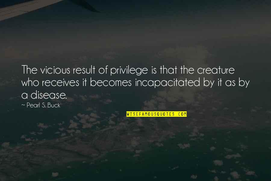 Pearl Buck Quotes By Pearl S. Buck: The vicious result of privilege is that the