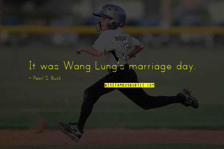 Pearl Buck Quotes By Pearl S. Buck: It was Wang Lung's marriage day.