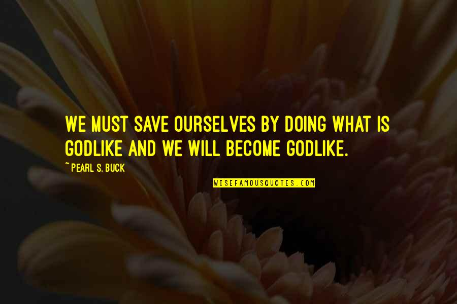 Pearl Buck Quotes By Pearl S. Buck: We must save ourselves by doing what is