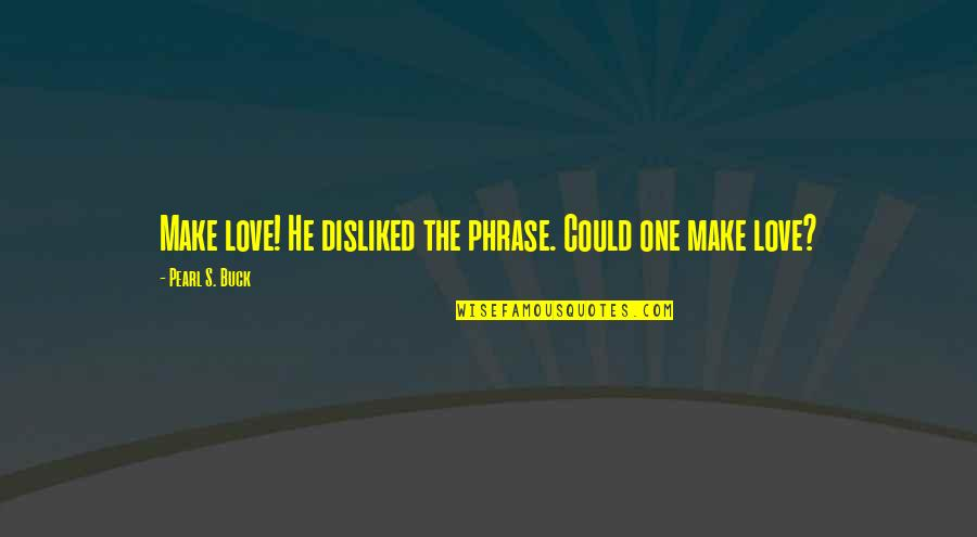 Pearl Buck Quotes By Pearl S. Buck: Make love! He disliked the phrase. Could one
