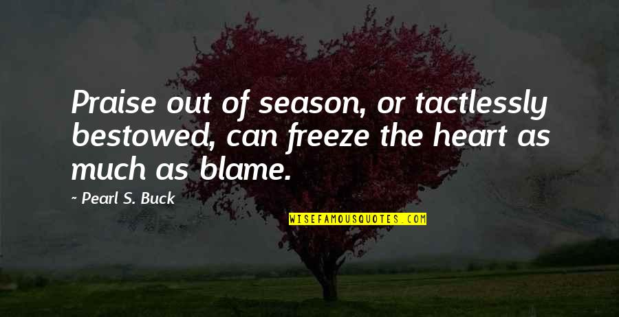 Pearl Buck Quotes By Pearl S. Buck: Praise out of season, or tactlessly bestowed, can