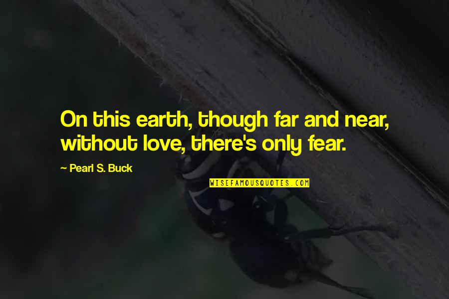 Pearl Buck Quotes By Pearl S. Buck: On this earth, though far and near, without