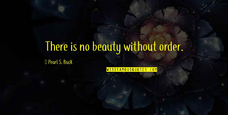 Pearl Buck Quotes By Pearl S. Buck: There is no beauty without order.