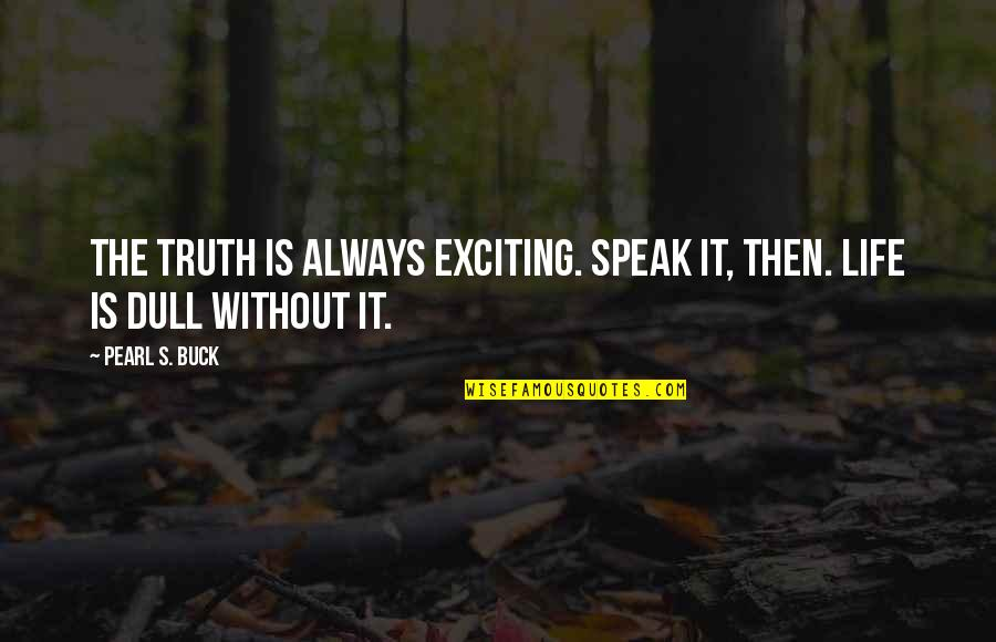 Pearl Buck Quotes By Pearl S. Buck: The truth is always exciting. Speak it, then.