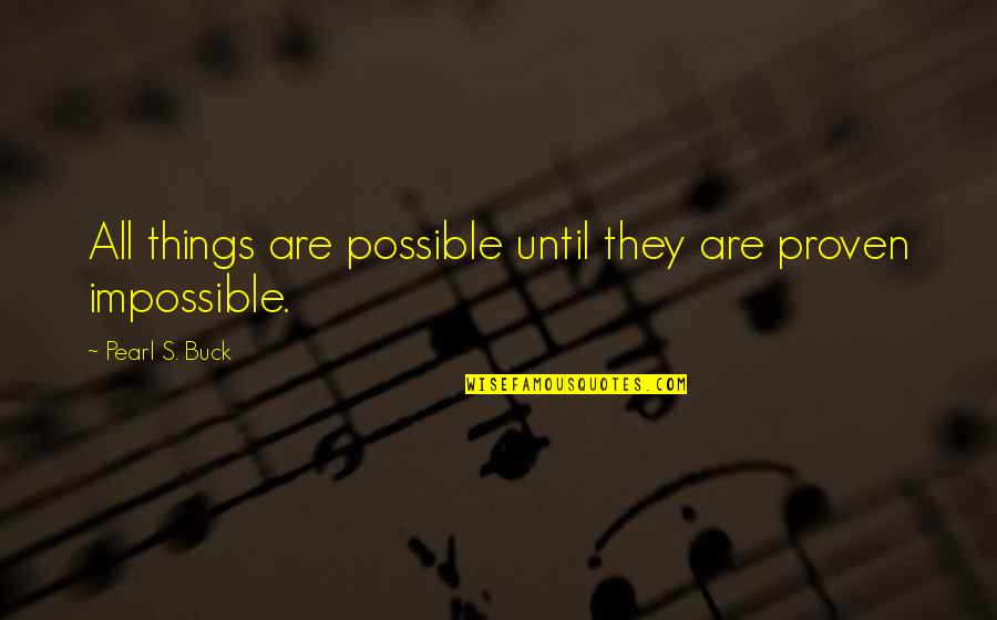 Pearl Buck Quotes By Pearl S. Buck: All things are possible until they are proven