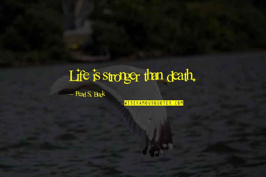 Pearl Buck Quotes By Pearl S. Buck: Life is stronger than death.