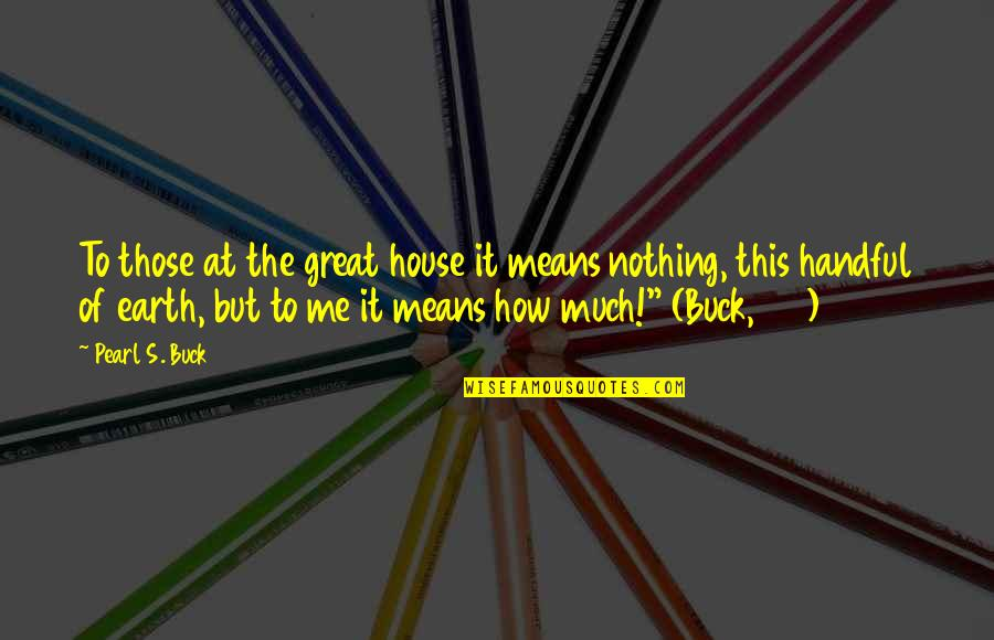 Pearl Buck Quotes By Pearl S. Buck: To those at the great house it means