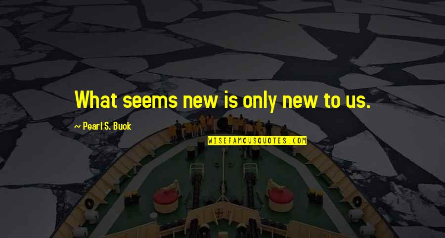 Pearl Buck Quotes By Pearl S. Buck: What seems new is only new to us.