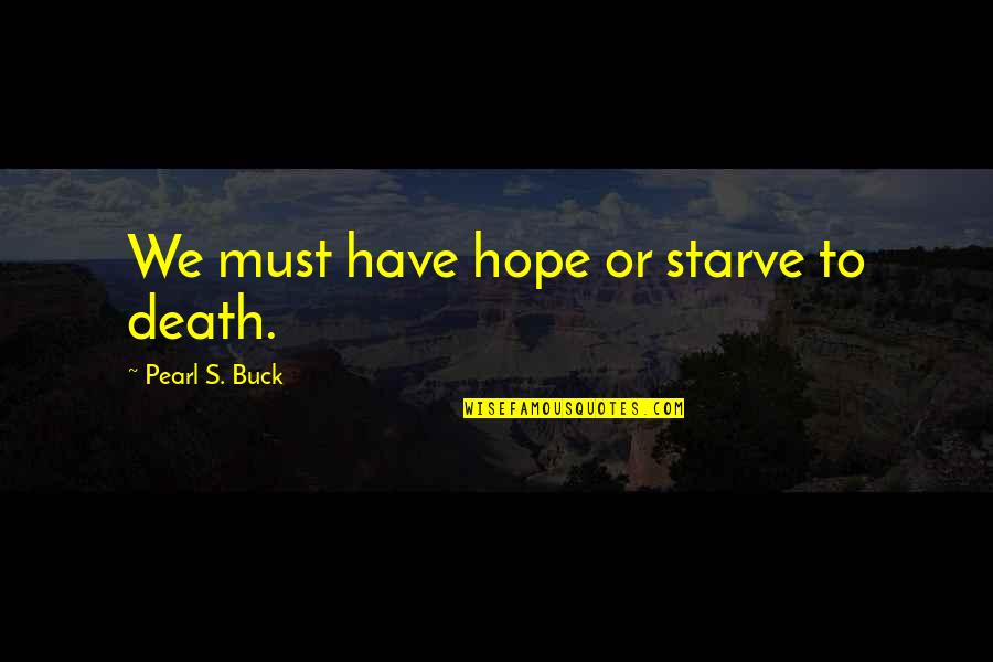 Pearl Buck Quotes By Pearl S. Buck: We must have hope or starve to death.
