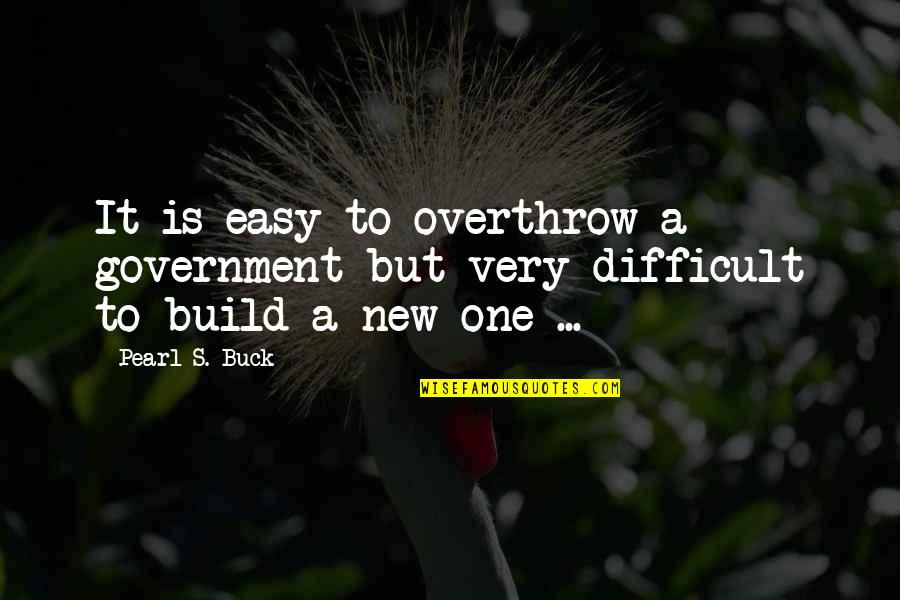 Pearl Buck Quotes By Pearl S. Buck: It is easy to overthrow a government but