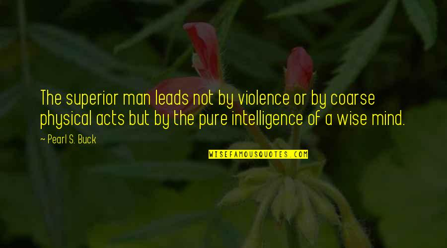 Pearl Buck Quotes By Pearl S. Buck: The superior man leads not by violence or