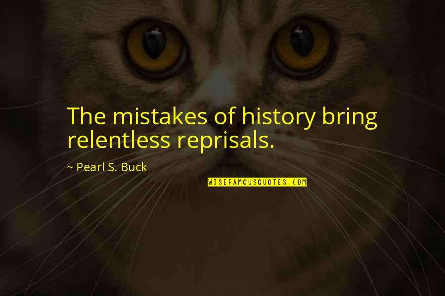 Pearl Buck Quotes By Pearl S. Buck: The mistakes of history bring relentless reprisals.