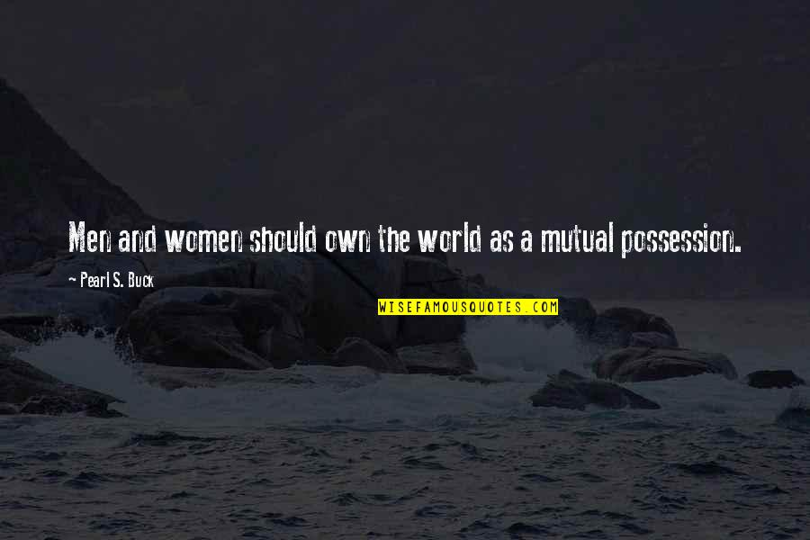 Pearl Buck Quotes By Pearl S. Buck: Men and women should own the world as