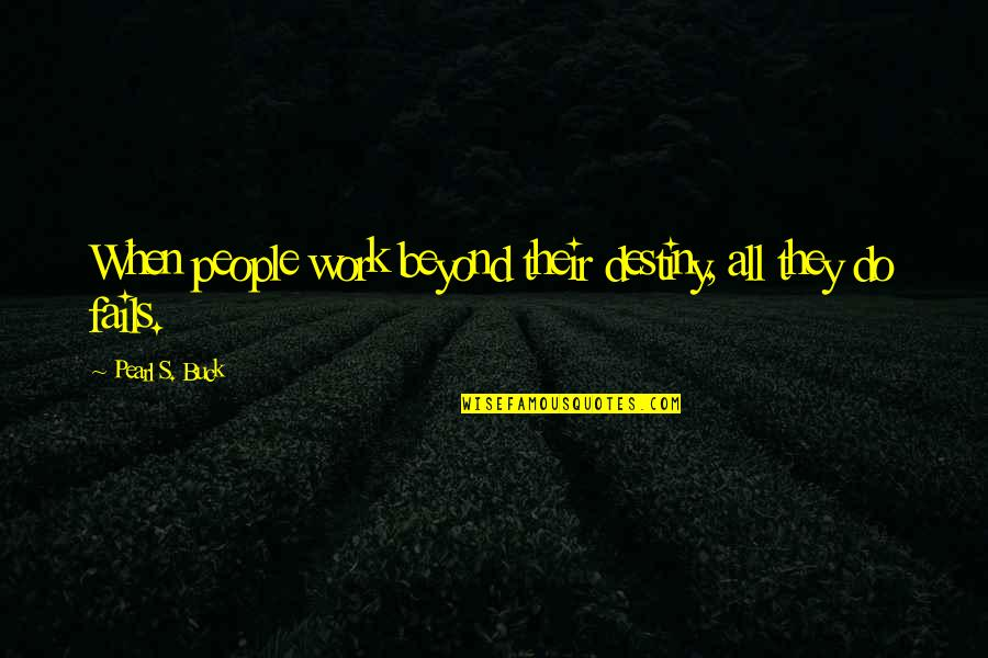 Pearl Buck Quotes By Pearl S. Buck: When people work beyond their destiny, all they