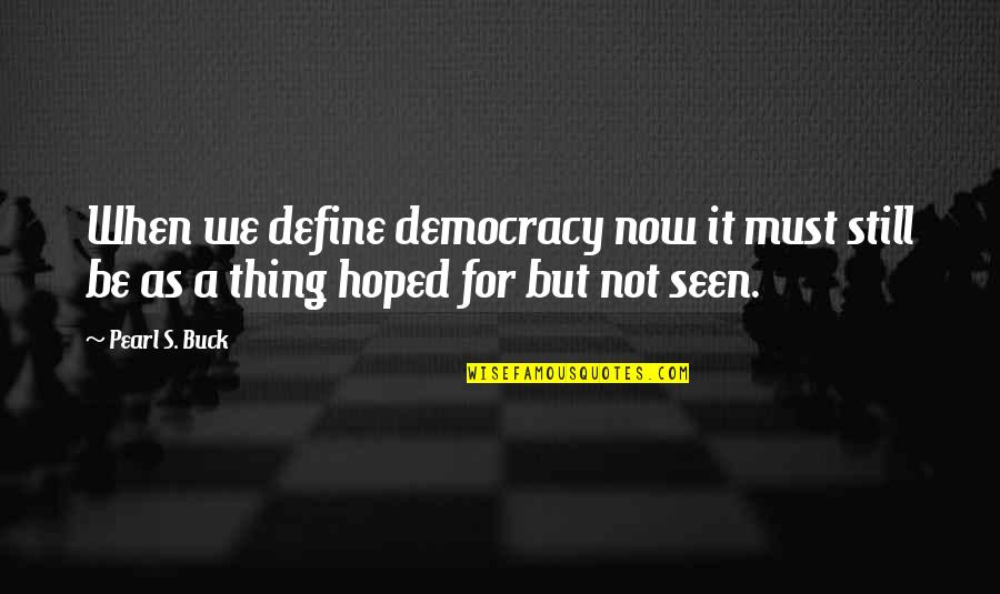 Pearl Buck Quotes By Pearl S. Buck: When we define democracy now it must still