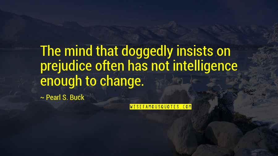 Pearl Buck Quotes By Pearl S. Buck: The mind that doggedly insists on prejudice often