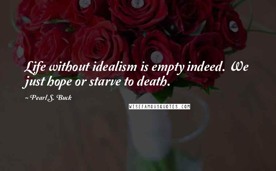 Pearl S. Buck quotes: Life without idealism is empty indeed. We just hope or starve to death.