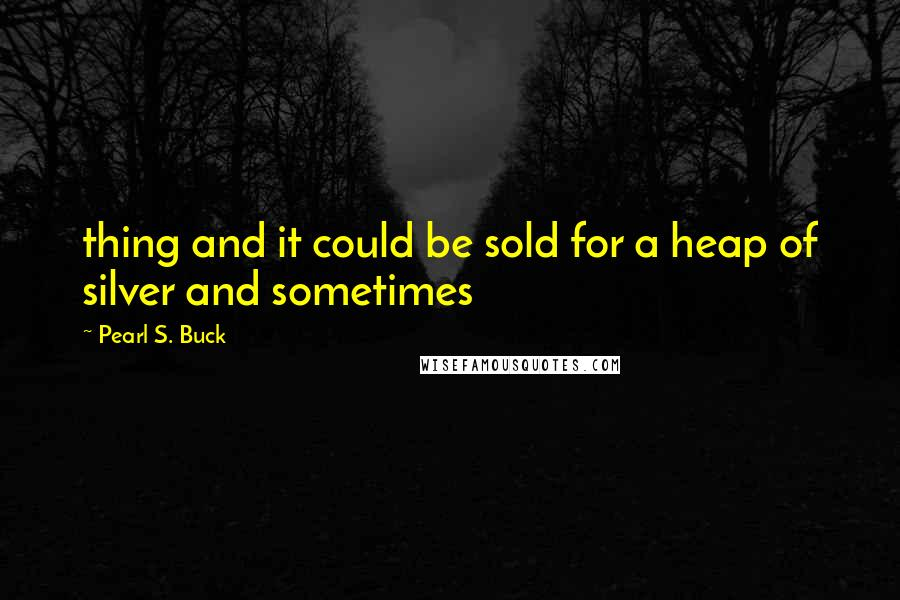 Pearl S. Buck quotes: thing and it could be sold for a heap of silver and sometimes