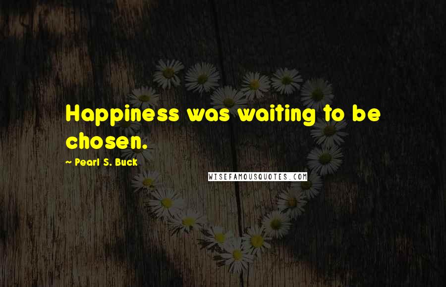 Pearl S. Buck quotes: Happiness was waiting to be chosen.