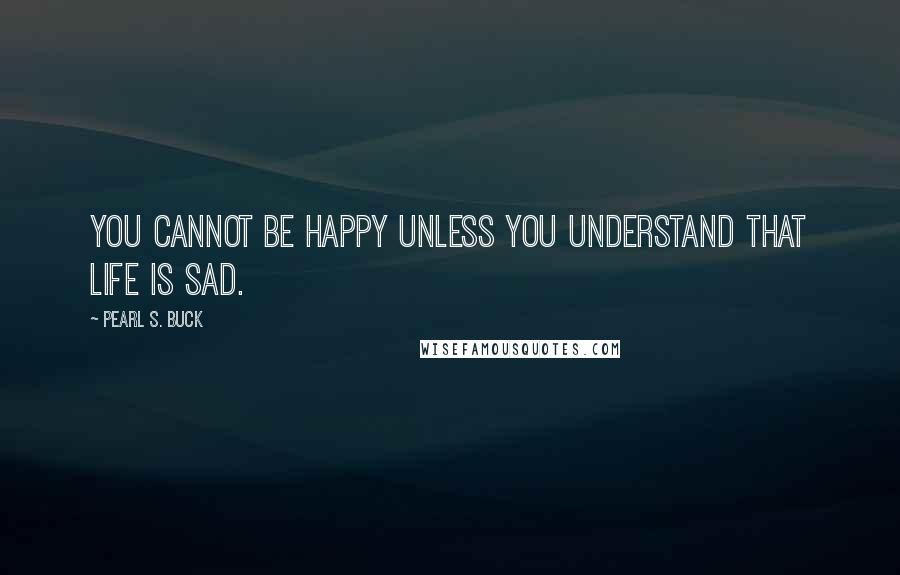Pearl S. Buck quotes: You cannot be happy unless you understand that life is sad.
