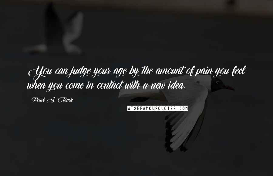 Pearl S. Buck quotes: You can judge your age by the amount of pain you feel when you come in contact with a new idea.